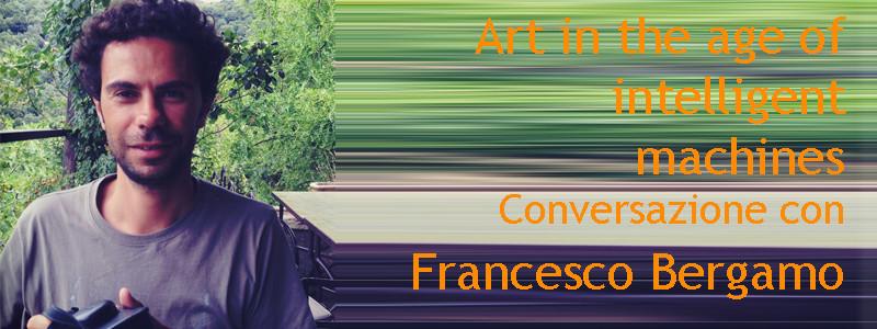 Francesco Bergamo, art in the age of intelligent machines